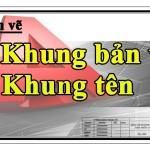 Vẽ kỹ thuật_Bài 5 : Hướng dẫn vẽ khung bản vẽ, khung tên theo TCVN